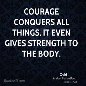 Ovid  - Courage conquers all things, it even gives strength to the body.