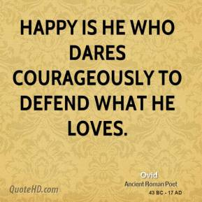 Ovid  - Happy is he who dares courageously to defend what he loves.