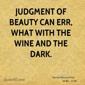 Ovid  - Judgment of beauty can err, what with the wine and the dark.