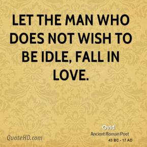 Ovid  - Let the man who does not wish to be idle, fall in love.
