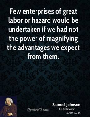 Samuel Johnson - Few enterprises of great labor or hazard would be undertaken if we had not the power of magnifying the advantages we expect from them.