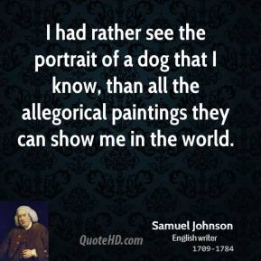 Samuel Johnson - I had rather see the portrait of a dog that I know, than all the allegorical paintings they can show me in the world.