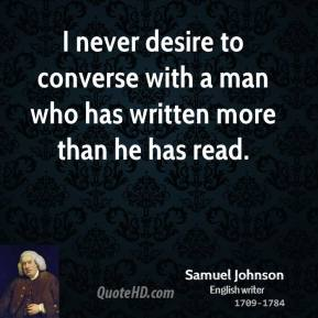 Samuel Johnson - I never desire to converse with a man who has written more than he has read.