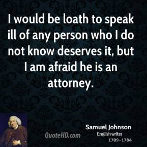 Samuel Johnson - I would be loath to speak ill of any person who I do not know deserves it, but I am afraid he is an attorney.