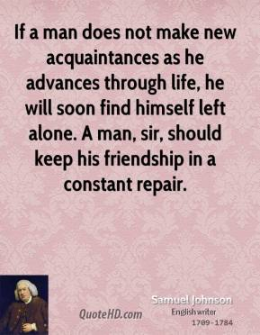 Samuel Johnson - If a man does not make new acquaintances as he advances through life, he will soon find himself left alone. A man, sir, should keep his friendship in a constant repair.