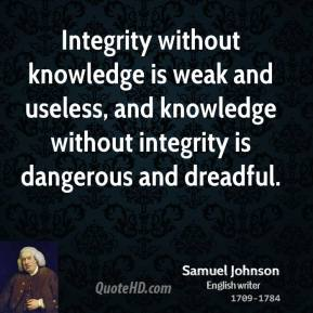 Samuel Johnson - Integrity without knowledge is weak and useless, and knowledge without integrity is dangerous and dreadful.