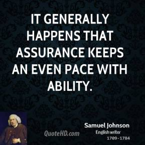 It generally happens that assurance keeps an even pace with ability.
