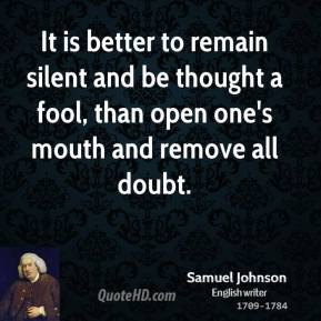 Samuel Johnson - It is better to remain silent and be thought a fool, than open one's mouth and remove all doubt.