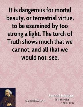 Samuel Johnson - It is dangerous for mortal beauty, or terrestrial virtue, to be examined by too strong a light. The torch of Truth shows much that we cannot, and all that we would not, see.