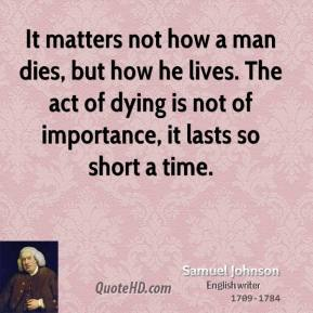 Samuel Johnson - It matters not how a man dies, but how he lives. The act of dying is not of importance, it lasts so short a time.