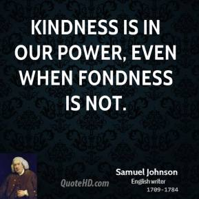 Samuel Johnson - Kindness is in our power, even when fondness is not.