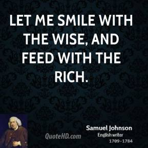 Samuel Johnson - Let me smile with the wise, and feed with the rich.
