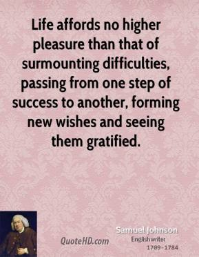 Life affords no higher pleasure than that of surmounting difficulties, passing from one step of success to another, forming new wishes and seeing them gratified.