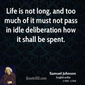 Life is not long, and too much of it must not pass in idle deliberation how it shall be spent.