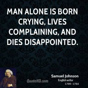 Samuel Johnson - Man alone is born crying, lives complaining, and dies disappointed.