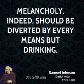 Samuel Johnson - Melancholy, indeed, should be diverted by every means but drinking.