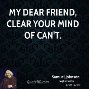 Samuel Johnson - My dear friend, clear your mind of can't.