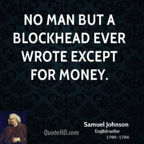 Samuel Johnson - No man but a blockhead ever wrote except for money.
