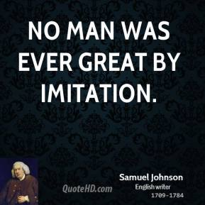 Samuel Johnson - No man was ever great by imitation.