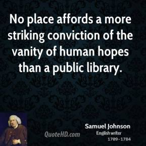 Samuel Johnson - No place affords a more striking conviction of the vanity of human hopes than a public library.