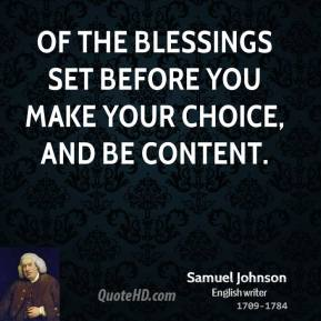 Samuel Johnson - Of the blessings set before you make your choice, and be content.