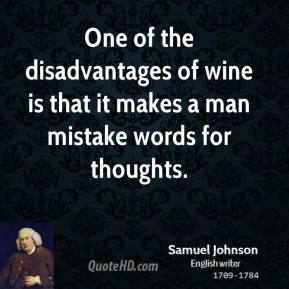 Samuel Johnson - One of the disadvantages of wine is that it makes a man mistake words for thoughts.