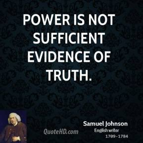 Samuel Johnson - Power is not sufficient evidence of truth.