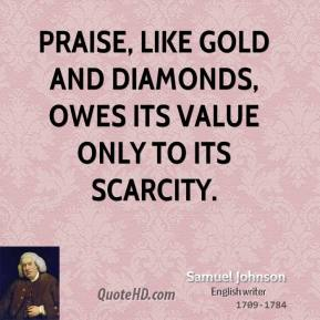 Praise, like gold and diamonds, owes its value only to its scarcity.