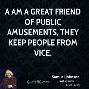 Samuel Johnson - A am a great friend of public amusements, they keep people from vice.
