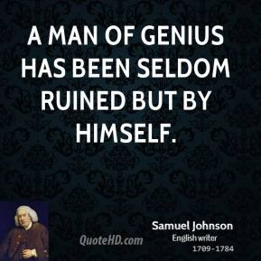 Samuel Johnson - A man of genius has been seldom ruined but by himself.
