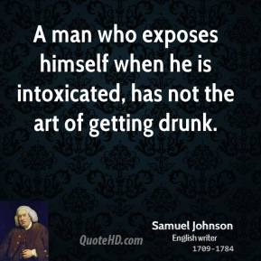 Samuel Johnson - A man who exposes himself when he is intoxicated, has not the art of getting drunk.