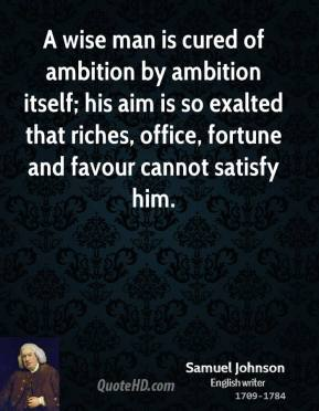 Samuel Johnson - A wise man is cured of ambition by ambition itself; his aim is so exalted that riches, office, fortune and favour cannot satisfy him.