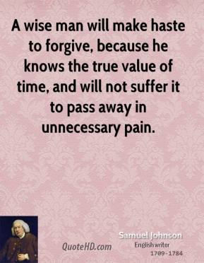 Samuel Johnson - A wise man will make haste to forgive, because he knows the true value of time, and will not suffer it to pass away in unnecessary pain.