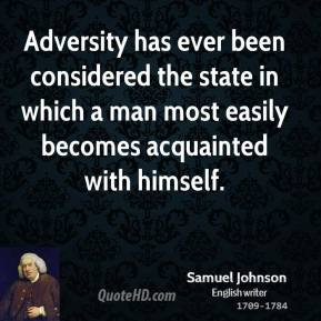 Samuel Johnson - Adversity has ever been considered the state in which a man most easily becomes acquainted with himself.