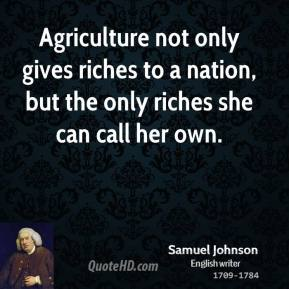 Samuel Johnson - Agriculture not only gives riches to a nation, but the only riches she can call her own.