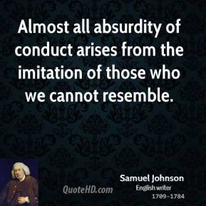 Samuel Johnson - Almost all absurdity of conduct arises from the imitation of those who we cannot resemble.