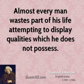 Almost every man wastes part of his life attempting to display qualities which he does not possess.