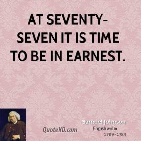At seventy-seven it is time to be in earnest.