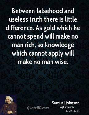 Samuel Johnson - Between falsehood and useless truth there is little difference. As gold which he cannot spend will make no man rich, so knowledge which cannot apply will make no man wise.