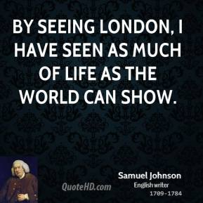 Samuel Johnson - By seeing London, I have seen as much of life as the world can show.