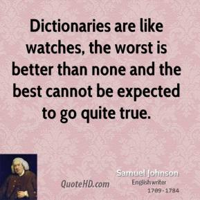 Samuel Johnson - Dictionaries are like watches, the worst is better than none and the best cannot be expected to go quite true.