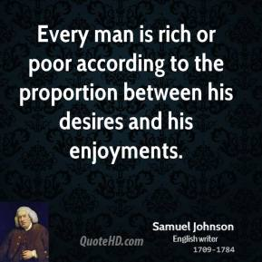 Samuel Johnson - Every man is rich or poor according to the proportion between his desires and his enjoyments.