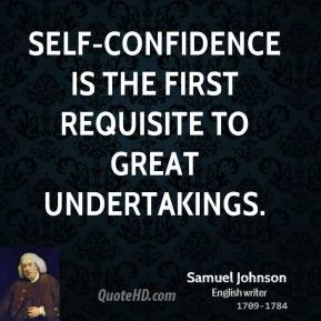 Self-confidence is the first requisite to great undertakings.