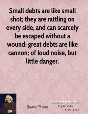 Samuel Johnson - Small debts are like small shot; they are rattling on every side, and can scarcely be escaped without a wound: great debts are like cannon; of loud noise, but little danger.