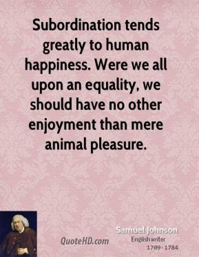 Samuel Johnson - Subordination tends greatly to human happiness. Were we all upon an equality, we should have no other enjoyment than mere animal pleasure.