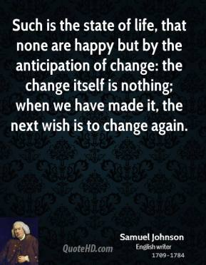 Samuel Johnson - Such is the state of life, that none are happy but by the anticipation of change: the change itself is nothing; when we have made it, the next wish is to change again.