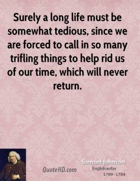 Samuel Johnson - Surely a long life must be somewhat tedious, since we are forced to call in so many trifling things to help rid us of our time, which will never return.