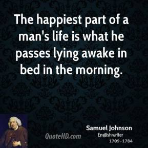 Samuel Johnson - The happiest part of a man's life is what he passes lying awake in bed in the morning.