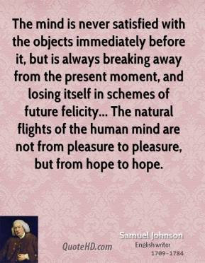 Samuel Johnson - The mind is never satisfied with the objects immediately before it, but is always breaking away from the present moment, and losing itself in schemes of future felicity... The natural flights of the human mind are not from pleasure to pleasure, but from hope to hope.