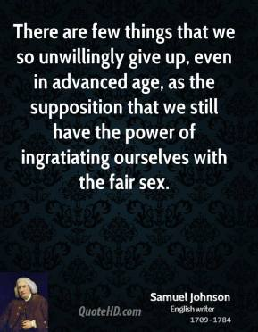 Samuel Johnson - There are few things that we so unwillingly give up, even in advanced age, as the supposition that we still have the power of ingratiating ourselves with the fair sex.